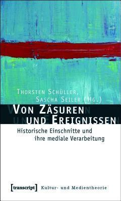 Von Zasuren Und Ereignissen: Historische Einschnitte Und Ihre Mediale Verarbeitung  by  Sascha Seiler