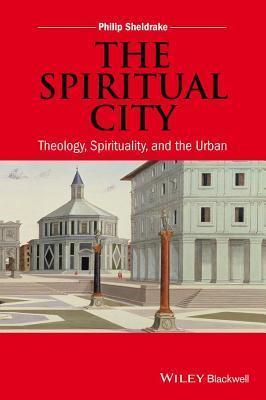 Spiritual City: Theology, Spirituality, and the Urban  by  Philip Sheldrake