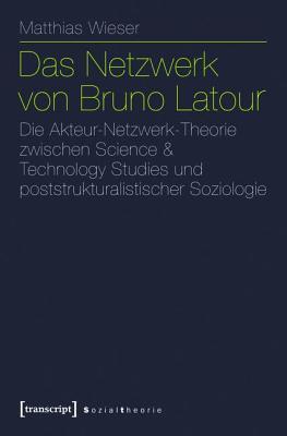 Netzwerk Von Bruno LaTour, Das: Die Akteur-Netzwerk-Theorie Zwischen Science & Technology Studies Und Poststrukturalistischer Soziologie Matthias Wieser