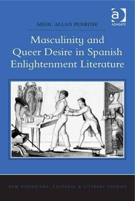 Masculinity and Queer Desire in Spanish Enlightenment Literature  by  Mehl Allan Penrose
