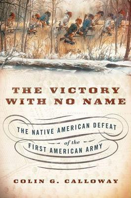 Victory with No Name: The Native American Defeat of the First American Army Colin G. Calloway