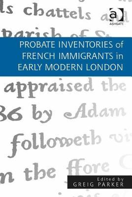 Probate Inventories of French Immigrants in Early Modern London  by  Greig Parker