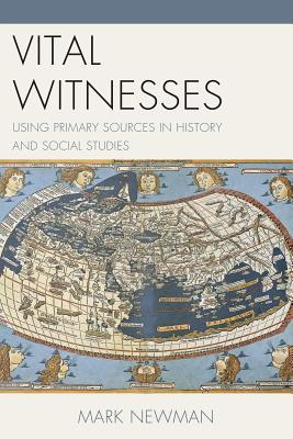 Vital Witnesses: Using Primary Sources in History and Social Studies Mark Newman