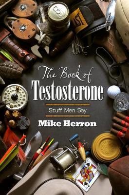 Book of Testosterone, The: Stuff Men Say Mike Herron