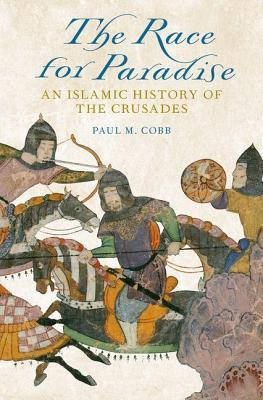 Race for Paradise: An Islamic History of the Crusades  by  Paul M. Cobb