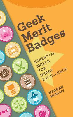 Geek Merit Badges: Essential Skills for Nerdy Excellence  by  Meghan Murphy