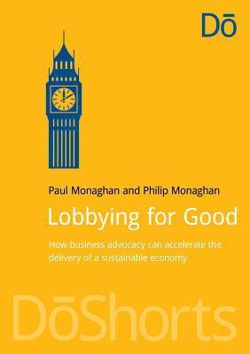 Lobbying for Good: How Business Advocacy Can Accelerate the Delivery of a Sustainable Economy  by  Paul Monaghan