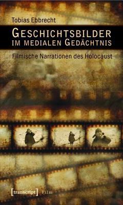 Geschichtsbilder Im Medialen Gedachtnis: Filmische Narrationen Des Holocaust Tobias Ebbrecht
