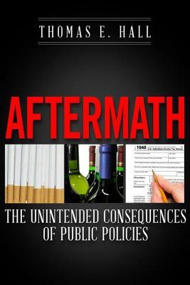 Aftermath: The Unintended Consequences of Public Policies Thomas E. Hall