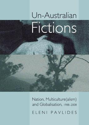 Un-Australian Fictions: Nation, Multiculture(alism) and Globalisation, 1988-2008 Eleni Pavlides