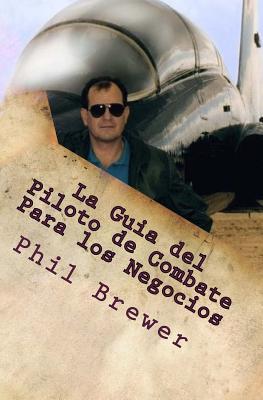La Guia del Piloto de Combate Para Los Negocios: 4 Secretos Para Ser Exitoso!! (Spanish Version, G Suit & Helmet Not Required)  by  Phil Brewer