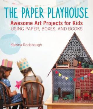The Paper Playhouse: Awesome Art Projects for Kids Using Paper, Boxes, and Books Katrina Rodabaugh