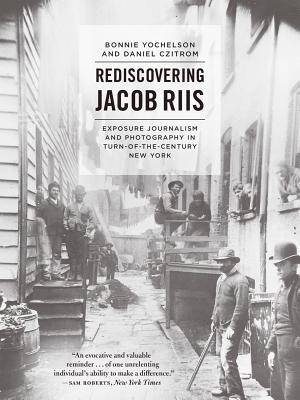 Rediscovering Jacob Riis: Exposure Journalism and Photography in Turn-Of-The-Century New York Bonnie Yochelson