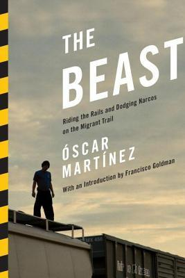 Beast: Riding the Rails and Dodging Narcos on the Migrant Trail  by  Oscar Martinez  Jr