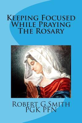Keeping Focused While Praying the Rosary  by  Robert G. Smith