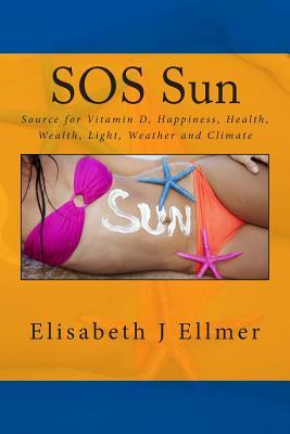 SOS Sun Source for Vitamin D Happiness Health Wealth Light Weather and Climate: Big Business Based on Fear Sun Protection, Cancer and Climate Change  by  Elisabeth J. Ellmer