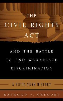 Civil Rights ACT and the Battle to End Workplace Discrimination: A 50 Year History  by  Raymond F. Gregory
