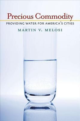 Precious Commodity: Providing Water for America S Cities Martin V. Melosi
