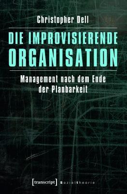 Improvisierende Organisation: Management Nach Dem Ende Der Planbarkeit  by  Christopher Dell