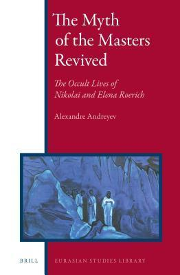 Myth of the Masters Revived: The Occult Lives of Nikolai and Elena Roerich Alexandre Andreyev