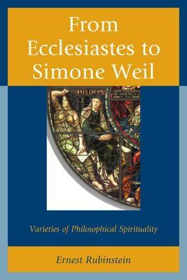 From Ecclesiastes to Simone Weil: Varieties of Philosophical Spirituality Ernest Rubinstein
