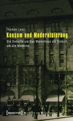 Konsum Und Modernisierung: Die Debatte Um Das Warenhaus ALS Diskurs Um Die Moderne  by  Thomas Lenz
