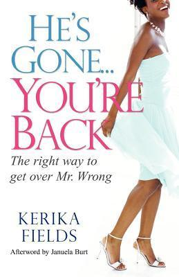 Hes Gone...Youre Back: The Right Way to Get Over Mr. Wrong Kerika Fields