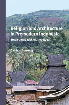 Religion and Architecture in Premodern Indonesia: Studies in Spatial Anthropology  by  Gaudenz Domenig