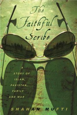 Faithful Scribe: A Story of Islam, Pakistan, Family, and War Shahan Mufti