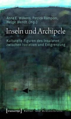 Inseln und Archipele : Kulturelle Figuren des Insularen zwischen Isolation und Entgrenzung  by  Anna E. Wilkens