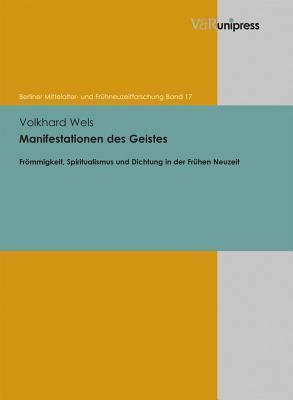 Manifestationen Des Geistes: Frommigkeit, Spiritualismus Und Dichtung in Der Fruhen Neuzeit  by  Volkhard Wels