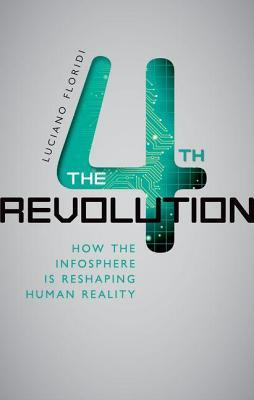 4th Revolution: How the Infosphere Is Reshaping Human Reality  by  Luciano Floridi