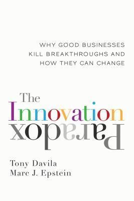 Innovation Paradox: Why Good Businesses Kill Breakthroughs and How They Can Change  by  Tony Davila