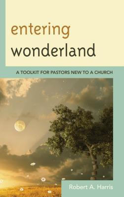 Entering Wonderland: A Toolkit for Pastors New to a Church  by  Robert A Harris