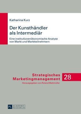 Der Kunsthandler ALS Intermediar, Der: Eine Institutionenokonomische Analyse Von Markt Und Marktteilnehmern  by  Katharina Kurz