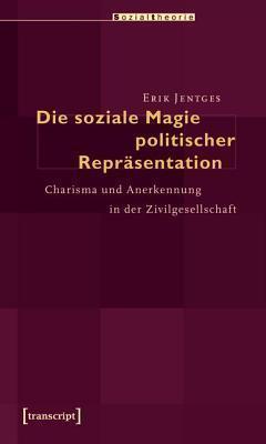 Soziale Magie Politischer Reprasentation: Charisma Und Anerkennung in Der Zivilgesellschaft  by  Erik Jentges