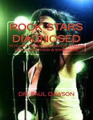Rock Stars Diagnosed: Psychological Diagnosis of Cobain, Joplin, Morrison, Winehouse! Paul  Dawson