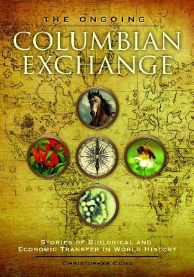 The Ongoing Columbian Exchange: Stories of Biological and Economic Transfer in World History  by  Christopher Martin Cumo