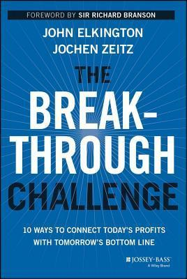 Breakthrough Challenge: 10 Ways to Connect Todays Profits with Tomorrows Bottom Line  by  John Elkington