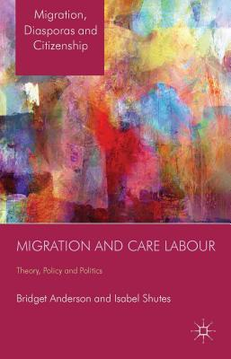 Migration and Care Labour: Theory, Policy and Politics  by  Bridget Anderson