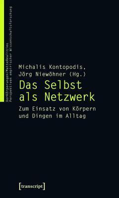 Selbst ALS Netzwerk, Das: Zum Einsatz Von Korpern Und Dingen Im Alltag  by  Michalis Kontopodis