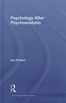 Psychology After Psychoanalysis: Psychosocial Studies and Beyond  by  Ian Parker