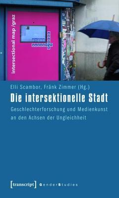 Intersektionelle Stadt: Geschlechterforschung Und Medienkunst an Den Achsen Der Ungleichheit  by  Elli Scambor
