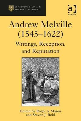 Andrew Melville (1545 1622): Writings, Reception, and Reputation  by  Roger A. Mason