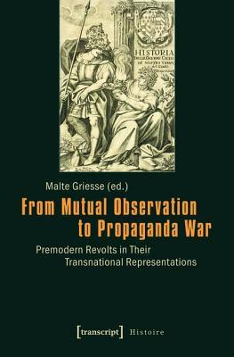 From Mutual Observation to Propaganda War: Premodern Revolts in Their Transnational Representations Malte Griesse