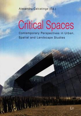 Critical Spaces: Contemporary Perspectives in Urban, Spatial and Landscape Studies  by  Alexandru Calcatinge