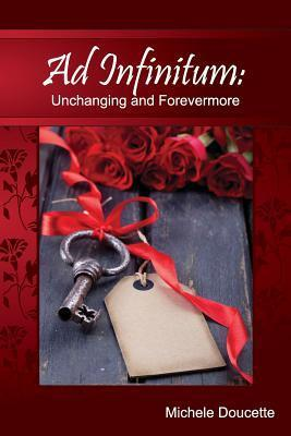 Ad Infinitum: Unchanging and Forevermore Michele Doucette