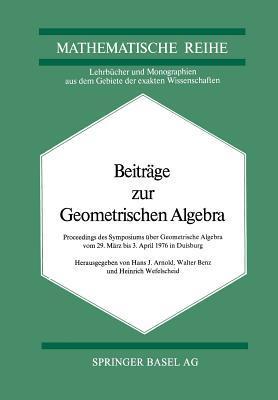 Beitrage Zur Geometrischen Algebra: Proceedings Des Symposiums Uber Geometrische Algebra Vom 29 Marz Bis 3. April 1976 in Duisburg Arnold