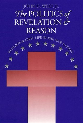 The Politics of Revelation and Reason: Religion and Civic Life in the New Nation John G. West Jr.
