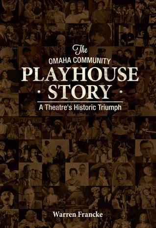The Omaha Community Playhouse Story: A Theatres Historic Triumph Warren Francke